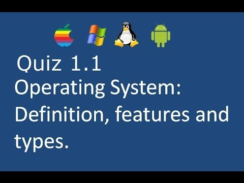 Quiz 1.1: Operating System Definition, features and types.